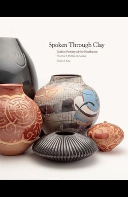 Spoken Through Clay: Native Pottery of the Southwest--The Eric Dobkin Collection: Native Pottery of the Southwest--The Eric Dobkin Collection