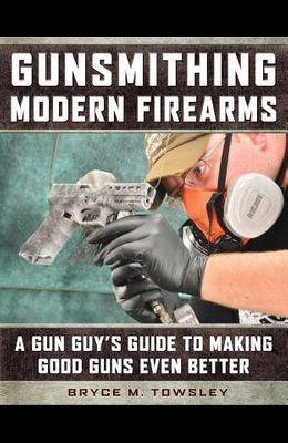 Gunsmithing Modern Firearms: A Gun Guy's Guide to Making Good Guns Even Better