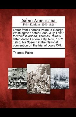 Letter from Thomas Paine to George Washington: Dated Paris, July 1796: To Which Is Added, Thomas Paine's Letter, Dated Federal City, Nov., 1802: Also,