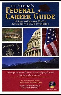 The Student's Federal Career Guide: 10 Steps to Find and Win Top Government Jobs and Internships [With CDROM]