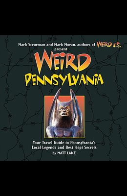 Weird Pennsylvania, 10: Your Travel Guide to Pennsylvania's Local Legends and Best Kept Secrets