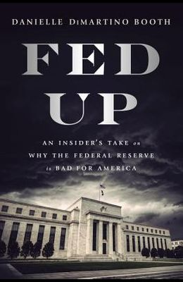 Fed Up: An Insider's Take on Why the Federal Reserve Is Bad for America