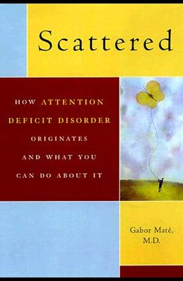 Scattered: How A.D.D. Originates and What You Can Do