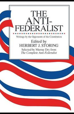 The Anti-Federalist: An Abridgment of The Complete Anti-Federalist