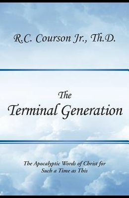 The Terminal Generation: The Apocalyptic Words of Christ for Such a Time as This