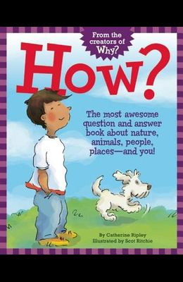 How?: The Most Awesome Question and Answer Book about Nature, Animals, People, Places -- And You!