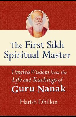 The First Sikh Spiritual Master: Timeless Wisdom from the Life and Teachings of Guru Nanak