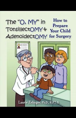 The O, My in Tonsillectomy & Adenoidectomy: How to Prepare Your Child for Surgery, a Parent's Manual