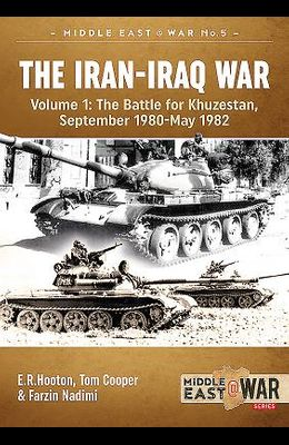 The Iran-Iraq War. Volume 1 (Revised & Expanded Edition): The Battle for Khuzestan, September 1980-May 1982