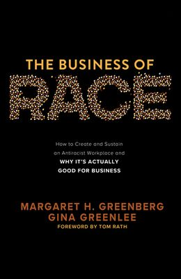 The Business of Race: How to Create and Sustain an Antiracist Workplace--And Why It's Actually Good for Business