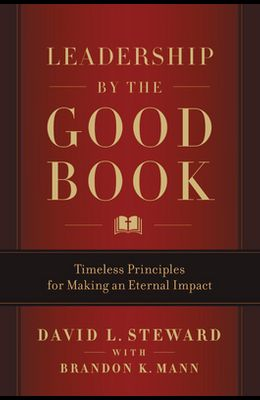 Leadership by the Good Book: Timeless Principles for Making an Eternal Impact