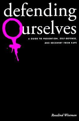 Defending Ourselves: A Guide to Prevention, Self-Defense, and Recovery from Rape