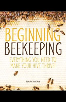 Beginning Beekeeping: Everything You Need to Make Your Hive Thrive!