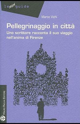 Pellegrinaggio in Città: Uno Scrittore Racconta Il Suo Viaggio Nell'anima Di Firenze