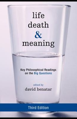 Life, Death, and Meaning: Key Philosophical Readings on the Big Questions, Third Edition
