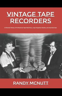 Vintage Tape Recorders: A Pictorial History of Professional Tape Recorders, Long-Forgotten Studios, and Assorted Gear