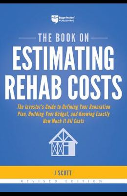 The Book on Estimating Rehab Costs: The Investor's Guide to Defining Your Renovation Plan, Building Your Budget, and Knowing Exactly How Much It All C