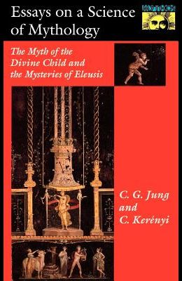 Essays on a Science of Mythology: The Myth of the Divine Child and the Mysteries of Eleusis