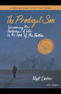 The Prodigal Son - Teen Bible Study Book: Discovering the Fullness of Life in the Love of the Father