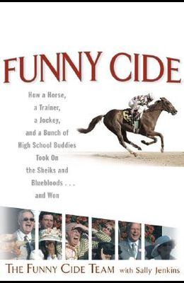 Funny Cide: How a Horse, a Trainer, a Jockey, and a Bunch of High School Buddies Took on the Sheiks and Blue Bloods...and Won