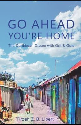 Go Ahead, You're Home: The Caribbean Dream with Grit & Guts