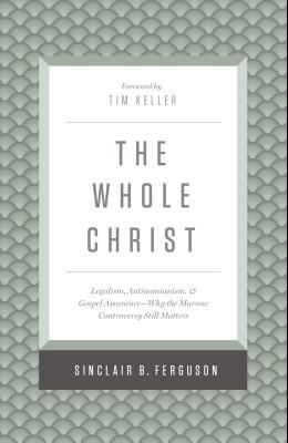 The Whole Christ: Legalism, Antinomianism, and Gospel Assurance--Why the Marrow Controversy Still Matters