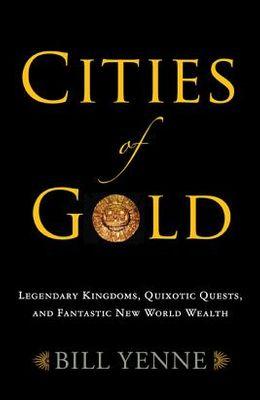 Cities of Gold: Legendary Kingdoms, Quixotic Quests, and Fantastic New World Wealth