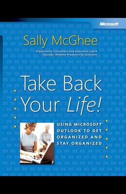 Take Back Your Life!: Using Microsoft Outlook to Get Organized and Stay Organized: Using Microsoft(r) Outlook(r) to Get Organized and Stay Organized