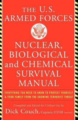 The United States Armed Forces Nuclear, Biological and Chemical Survival Manual: Everything You Need to Know to Protect Yourself and Your Family from