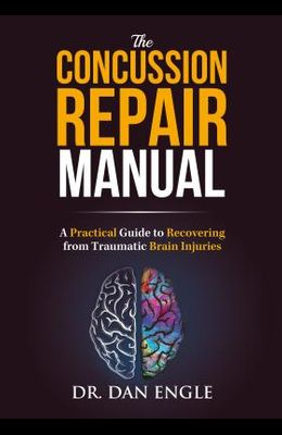 The Concussion Repair Manual: A Practical Guide to Recovering from Traumatic Brain Injuries