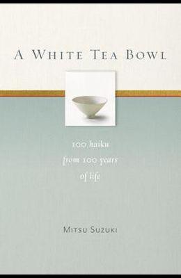 A White Tea Bowl: 100 Haiku from 100 Years of Life