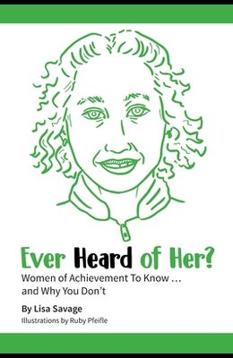 Ever Heard of Her?: Women of Achievement to Know ... And Why You Don't