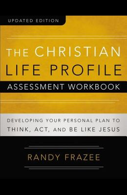 The Christian Life Profile Assessment Workbook Updated Edition: Developing Your Personal Plan to Think, Act, and Be Like Jesus