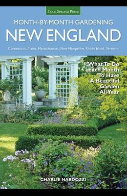 New England Month-By-Month Gardening: What to Do Each Month to Have a Beautiful Garden All Year - Connecticut, Maine, Massachusetts, New Hampshire, Rh