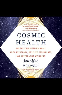 Cosmic Health: Unlock Your Healing Magic with Astrology, Positive Psychology, and Integrative Wellness