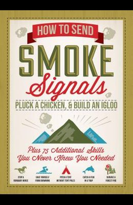 How to Send Smoke Signals, Pluck a Chicken & Build an Igloo: Plus 75 Additional Skills You Never Knew You Needed