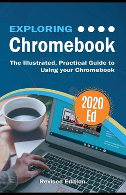Exploring Chromebook 2020 Edition: The Illustrated, Practical Guide to using Chromebook