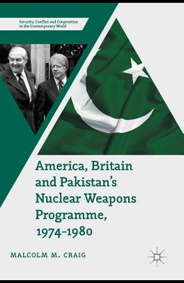 America, Britain and Pakistan's Nuclear Weapons Programme, 1974-1980: A Dream of Nightmare Proportions
