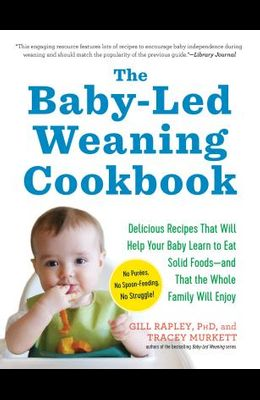 The Baby-Led Weaning Cookbook: Delicious Recipes That Will Help Your Baby Learn to Eat Solid Foods--And That the Whole Family Will Enjoy