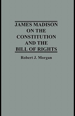 James Madison on the Constitution and the Bill of Rights