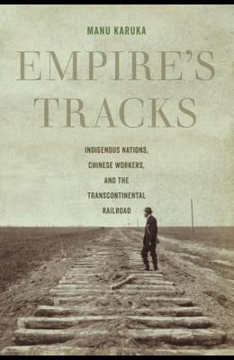 Empire's Tracks: Indigenous Nations, Chinese Workers, and the Transcontinental Railroad