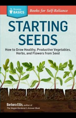 Starting Seeds: How to Grow Healthy, Productive Vegetables, Herbs, and Flowers from Seed. a Storey Basics(r) Title