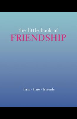 The Little Book of Friendship: Firm. True. Friends