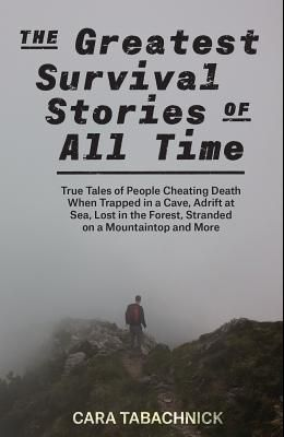 The Greatest Survival Stories of All Time: True Tales of People Cheating Death When Trapped in a Cave, Adrift at Sea, Lost in the Forest, Stranded on