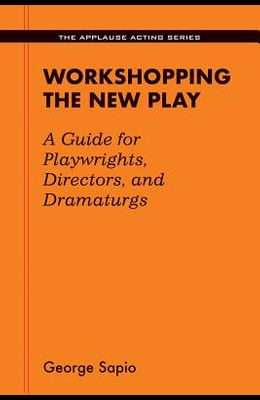 Workshopping the New Play: A Guide for Playwrights Directors and Dramaturgs