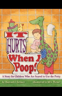 It Hurts When I Poop! a Story for Children Who Are Scared to Use the Potty