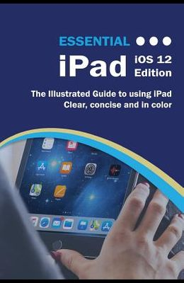 Essential iPad iOS 12 Edition: The Illustrated Guide to Using iPad