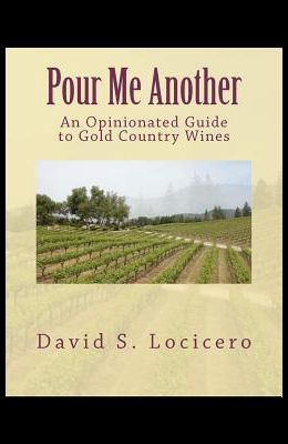 Pour Me Another: An Opinionated Guide to Gold Country Wines 2011