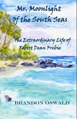 Mr. Moonlight of the South Seas: The Extraordinary life of Robert Dean Frisbie