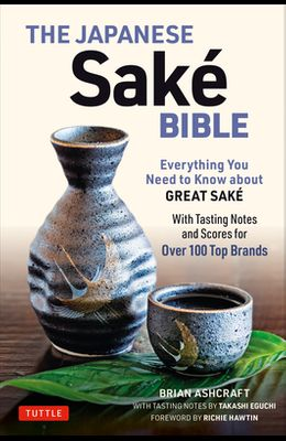 The Japanese Sake Bible: Everything You Need to Know about Great Sake (with Tasting Notes and Scores for Over 100 Top Brands)